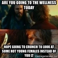 Never Have I Been So Wrong - Are you going to the wellness today Nope going to Crunch to look at some hot young females instead of you LT