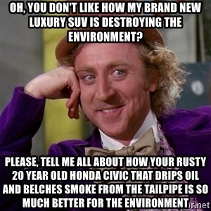 Willy Wonka - Oh, you don't like how my brand new luxury suv is destroying the environment?  Please, tell me all about how your rusty 20 year old honda civic that drips oil and belches smoke from the tailpipe is so much better for the environment
