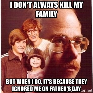 Vengeance Dad - I don't always kill my family  but when I do, it's because they ignored me on father's day
