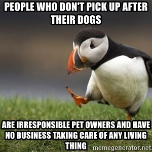 Unpopular Opinion Puffin - People who don't pick up after their dogs are irresponsible pet owners and have no business taking care of any living thing