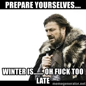 Winter is Coming - prepare yourselves.... winter is....... oh fuck too late
