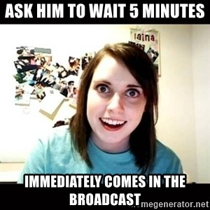Psycho Stalker Girlfriend - ask him to wait 5 minutes immediately comes in the broadcast