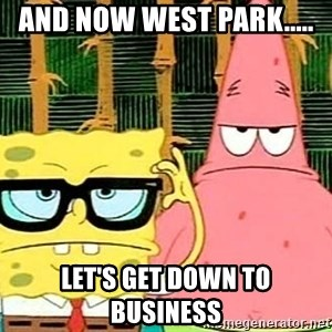 Serious Spongebob - And now West Park..... Let's get down to business