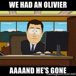 and they're gone - We had an Olivier Aaaand he's gone