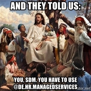 storytime jesus - And they told us: You, SDM. You have to use @DE.HR.ManagedServices