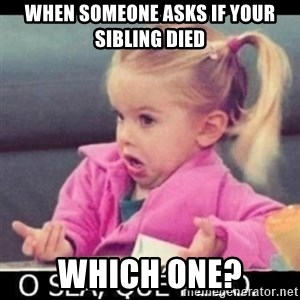 O SEA,QUÉ PEDO MEM - when someone asks if your sibling died which one?