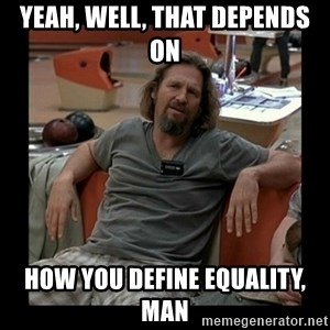 The Dude - yeah, well, that depends on how you define equality, man