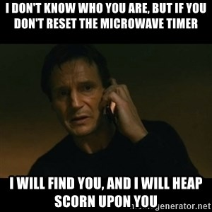 liam neeson taken - I don't know who you are, but if you don't reset the microwave timer I will find you, and I will heap scorn upon you