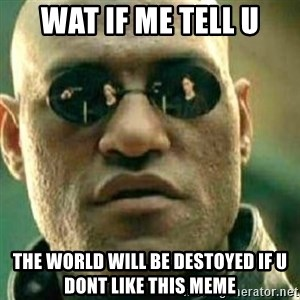What If I Told You - Wat if me tell u the world will be destoyed if u dont like this meme