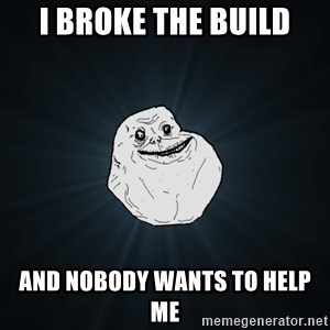 Forever Alone - I broke the build and nobody wants to help me