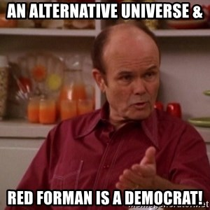 Red Forman - An Alternative Universe & Red Forman is a Democrat!