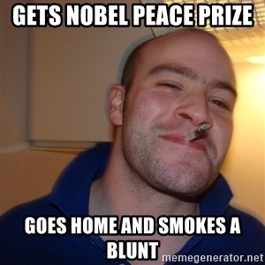 Good Guy Greg - gets Nobel peace prize  Goes home and smokes a blunt