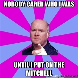Phil Mitchell - nobody cared who i was  until i put on the mitchell