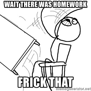 Desk Flip Rage Guy - wait there was homework frick that