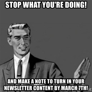 Correction Guy - Stop what you're doing! And make a note to turn in your newsletter content by March 7th!
