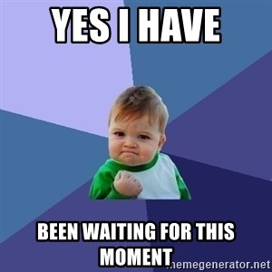 Success Kid - Yes I have  Been waiting for this moment