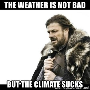 Winter is Coming - the weather is not bad  but the climate sucks