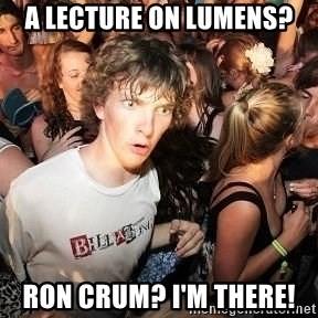Sudden Realization Ralph - A Lecture on Lumens?  Ron Crum? I'm There!