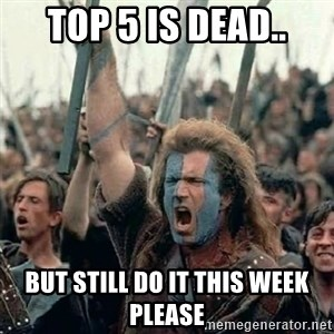 Brave Heart Freedom - Top 5 is dead.. But still do it this week please