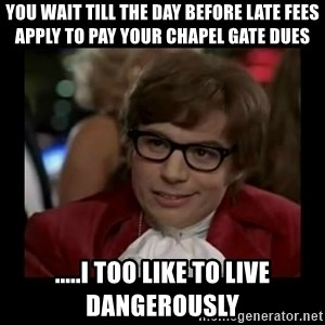 Dangerously Austin Powers - You wait till the day before late fees apply to pay your Chapel Gate dues .....I TOO like to live dangerously