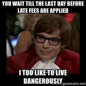 Dangerously Austin Powers - You wait till the last day before late fees are applied I too like to live dangerously