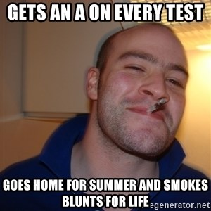 Good Guy Greg - Gets an a on every test  goes home for summer and smokes blunts for life