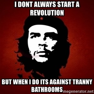 Che Guevara Meme - I dont always start a revolution But when I do its against tranny bathrooms