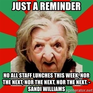 Crazy Old Lady - Just a reminder no all staff lunches this week, nor the next, nor the next, nor the next. -sandi williams
