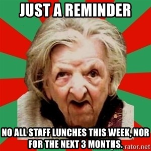 Crazy Old Lady - just a reminder no all staff lunches this week, nor for the next 3 months.