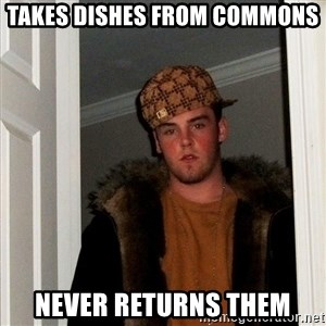 Scumbag Steve - Takes dishes from commons never returns them
