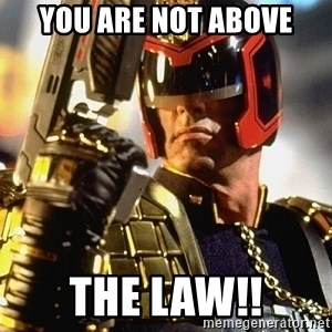 judge dredd - You are not above The Law!!