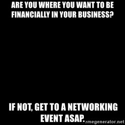 Blank Black - Are you where you want to be financially in your business?  IF not, get to a networking event ASap.