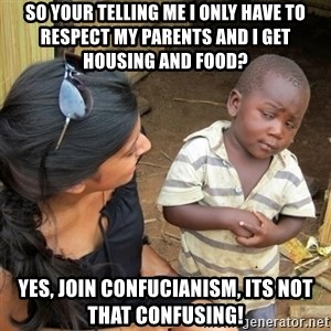 skeptical black kid - So your telling me i only have to respect my parents and i get housing and food? Yes, join confucianism, Its not that confusing!