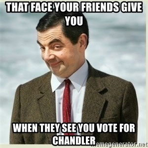 MR bean - That face your friends give you When they see you vote for Chandler
