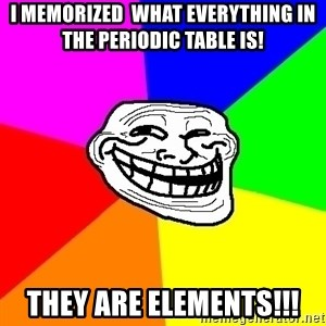 Trollface - I memorized  what everything in the periodic table is! They are elements!!!