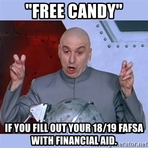 """Dr Evil meme - """"Free Candy"""" if you fill out your 18/19 FAFSA with Financial aid."""