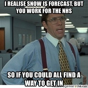 That would be great - I realise snow is forecast, but you work for the NHS So if you could all find a way to get in