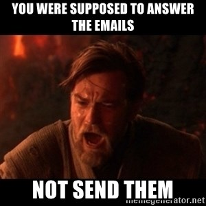 You were the chosen one  - You were supposed to answer the emails not send them