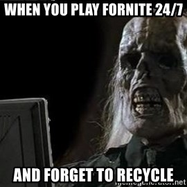OP will surely deliver skeleton - When you play fornite 24/7 and forget to recycle