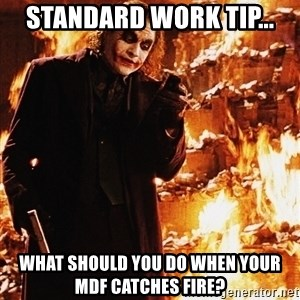It's about sending a message - standard work tip... what should you do when your MDF catches fire?