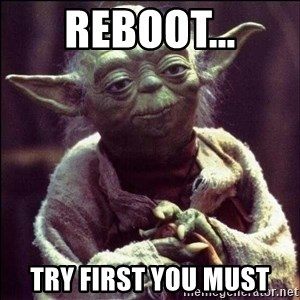 Advice Yoda - Reboot... try first you must