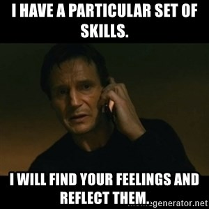 liam neeson taken - I have a particular set of skills. I will find your feelings and reflect them.