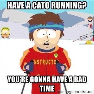 You're gonna have a bad time - have a Cato running? you're gonna have a bad time