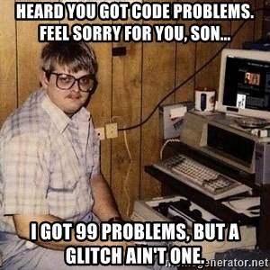 Nerd - heard you got code problems. feel sorry for you, son... i got 99 problems, but a glitch ain't one.