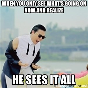 Gangnam Style - When you only see what's going on now and realize he sees it all