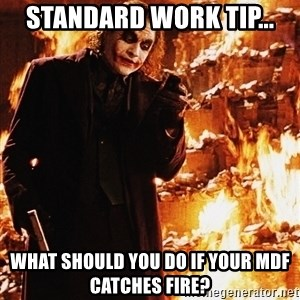 It's about sending a message - standard work tip... What should you do if your mdf catches fire?