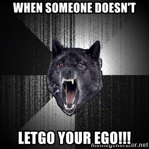 Insanity Wolf - when someone doesn't letgo your ego!!!