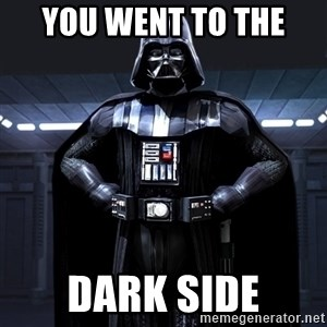 Darth Vader - you went to the  dark side