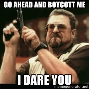 am i the only one around here - Go Ahead and boycott me I dare you