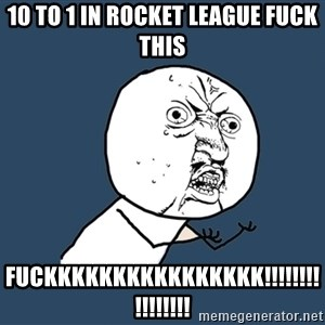 Y U No - 10 to 1 in rocket league FUCK THIS FUCKKKKKKKKKKKKKKKK!!!!!!!!!!!!!!!!